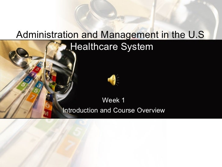 Administration and Management in the U.S.            Healthcare System                       Week 1         Introduction a...