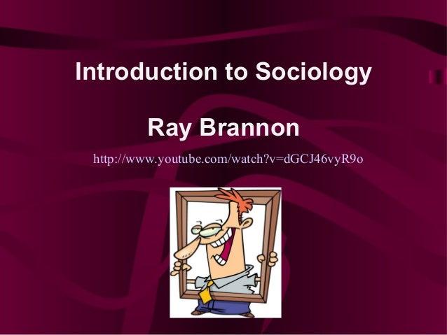 Introduction to Sociology         Ray Brannon http://www.youtube.com/watch?v=dGCJ46vyR9o