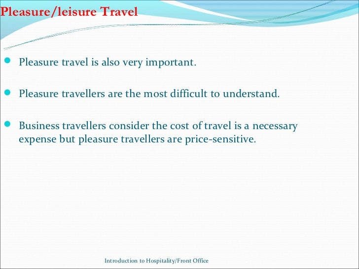 Pleasure/leisure Travel Pleasure travel is also very important. Pleasure travellers are the most difficult to understand...