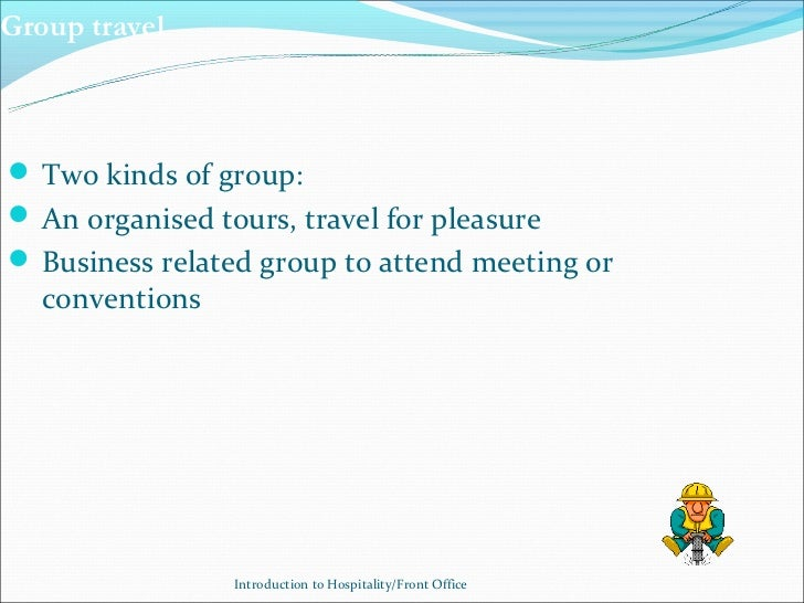 Group travel Two kinds of group: An organised tours, travel for pleasure Business related group to attend meeting or   ...
