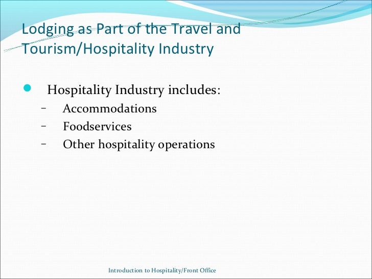 Lodging as Part of the Travel andTourism/Hospitality Industry Hospitality Industry includes: –  Accommodations –  Foodser...