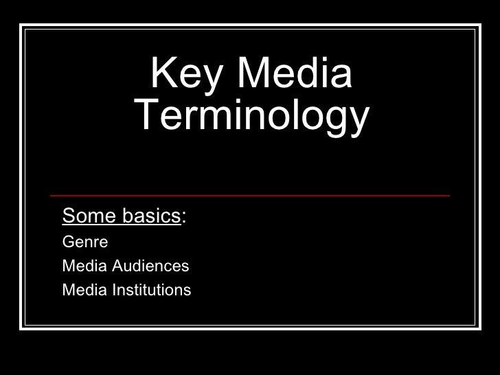 Key Media Terminology Some basics : Genre Media Audiences Media Institutions