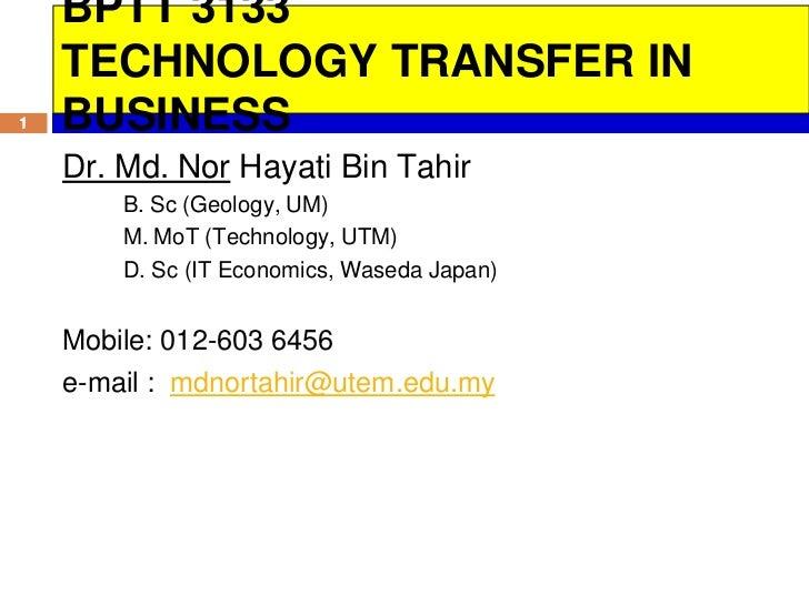 BPTT 3133    TECHNOLOGY TRANSFER IN1   BUSINESS    Dr. Md. Nor Hayati Bin Tahir        B. Sc (Geology, UM)        M. MoT (...