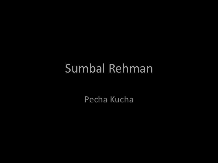 Sumbal Rehman  Pecha Kucha