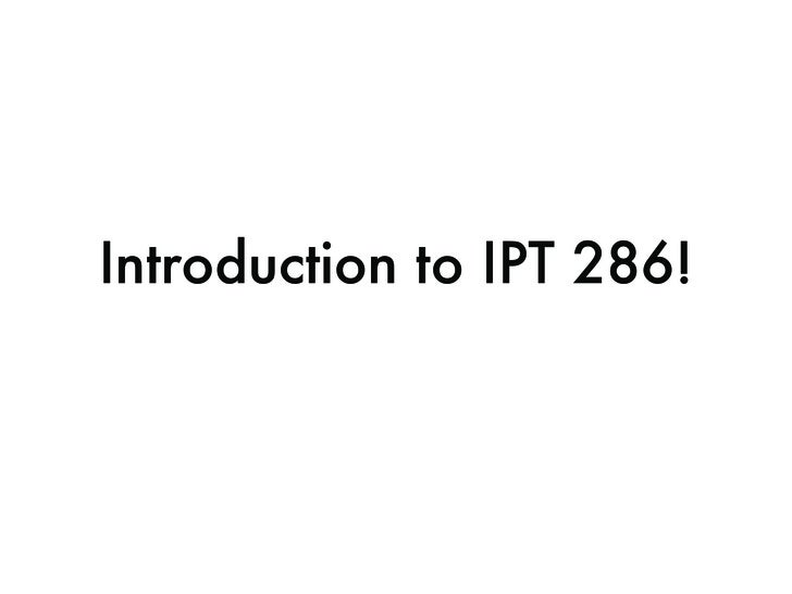 Introduction to IPT 286!