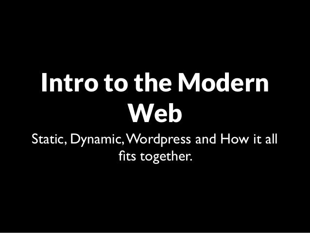 Intro to the Modern         WebStatic, Dynamic, Wordpress and How it all               fits together.