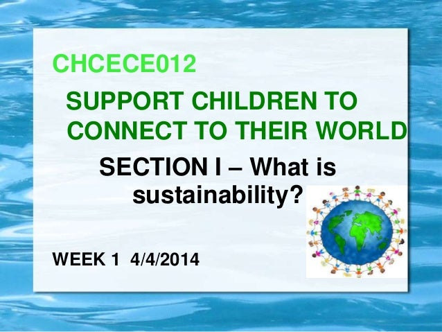 SECTION I – What is sustainability? CHCECE012 SUPPORT CHILDREN TO CONNECT TO THEIR WORLD WEEK 1 4/4/2014