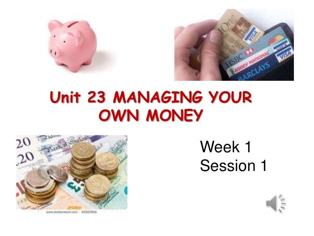 Unit 23 MANAGING YOUR OWN MONEY Week 1 Session 1