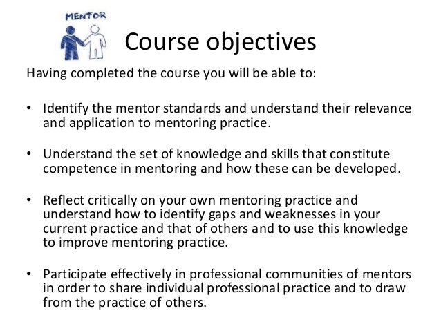 Course objectives Having completed the course you will be able to: • Identify the mentor standards and understand their re...