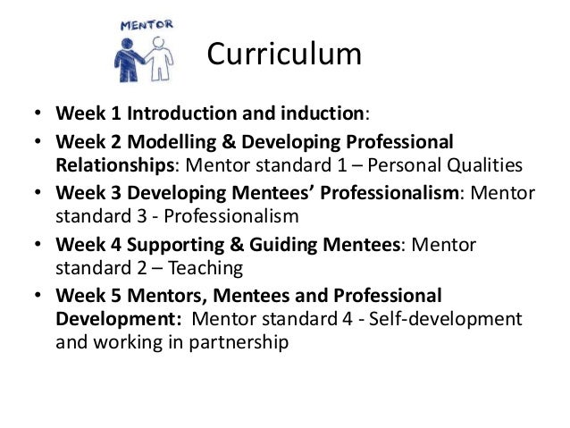 Curriculum • Week 1 Introduction and induction: • Week 2 Modelling & Developing Professional Relationships: Mentor standar...