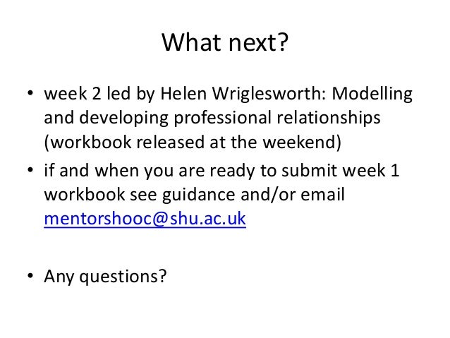 What next? • week 2 led by Helen Wriglesworth: Modelling and developing professional relationships (workbook released at t...