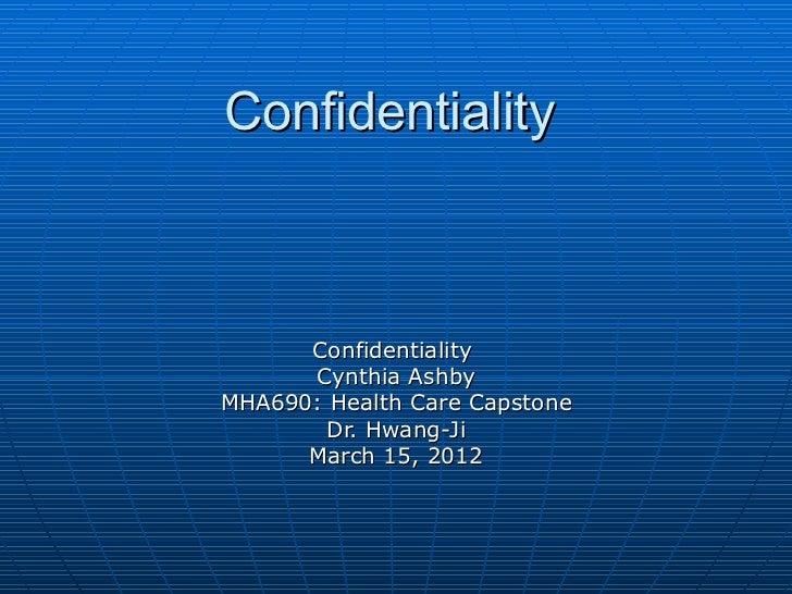 Confidentiality      Confidentiality      Cynthia AshbyMHA690: Health Care Capstone       Dr. Hwang-Ji      March 15, 2012