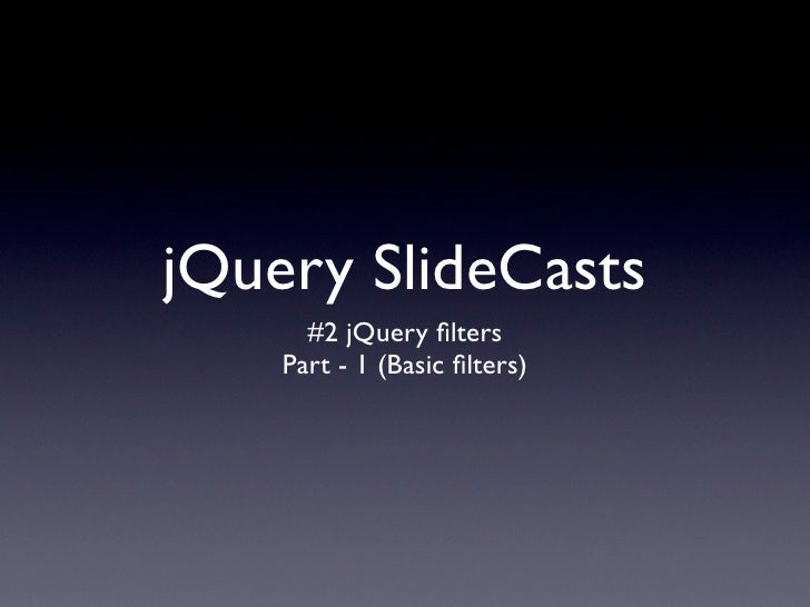 jQuery SlideCasts       #2 jQuery filters     Part - 1 (Basic filters)
