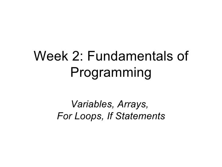 Week 2: Fundamentals of Programming Variables, Arrays,  For Loops, If Statements