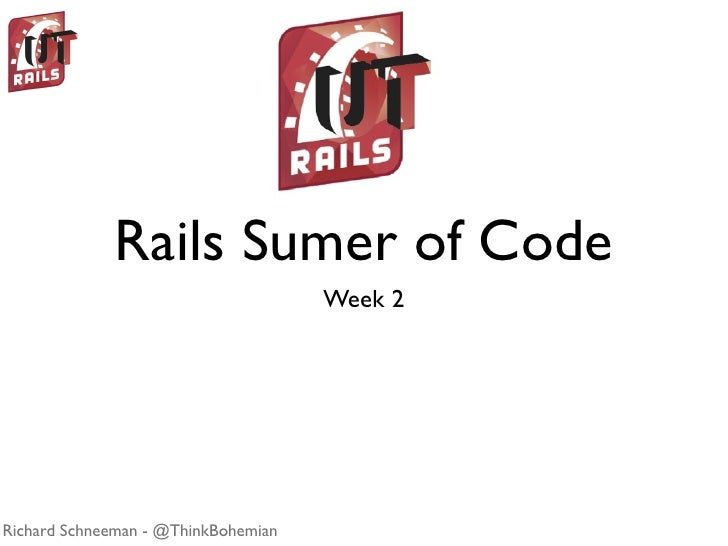 Rails Sumer of Code                                      Week 2     Richard Schneeman - @ThinkBohemian