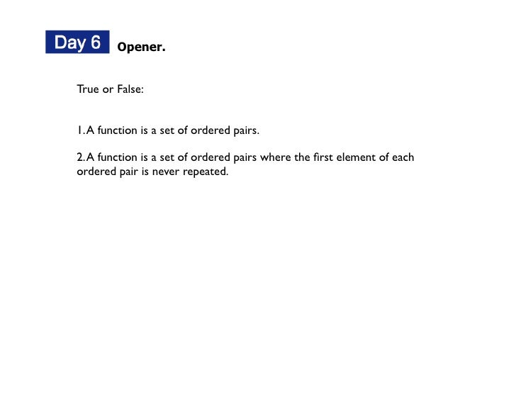 Opener.   True or False:   1. A function is a set of ordered pairs.  2. A function is a set of ordered pairs where the firs...