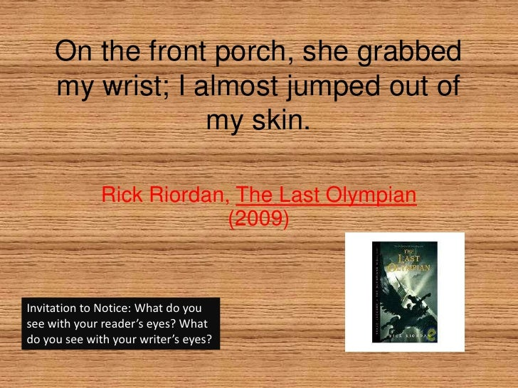 On the front porch, she grabbed my wrist; I almost jumped out of my skin.<br />Rick Riordan, The Last Olympian (2009)<br /...