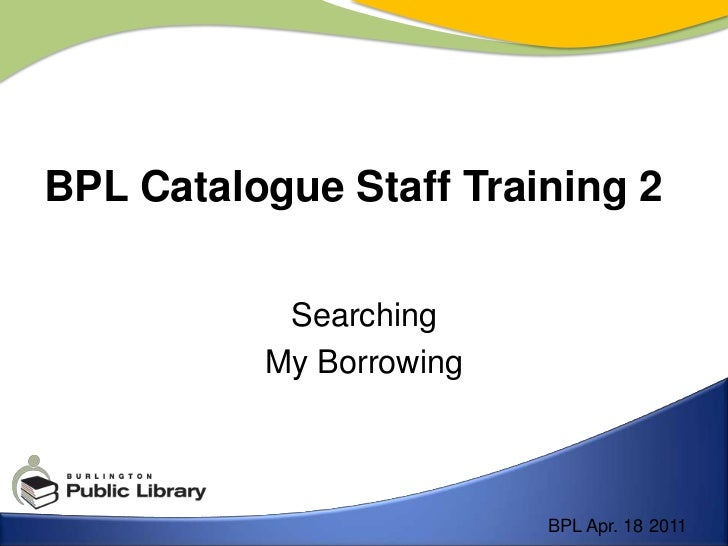 Searching<br />My Borrowing<br />BPL Catalogue Staff Training 2<br />BPL Apr. 18 2011<br />