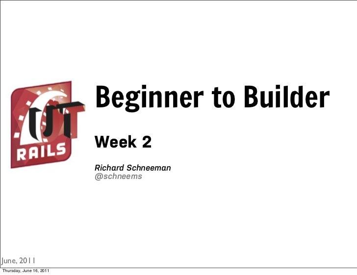 Beginner to Builder                          Week 2                          Richard Schneeman                          @s...