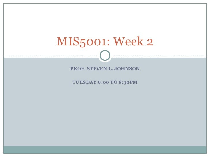 PROF. STEVEN L. JOHNSON TUESDAY 6:00 TO 8:30PM MIS5001: Week 2