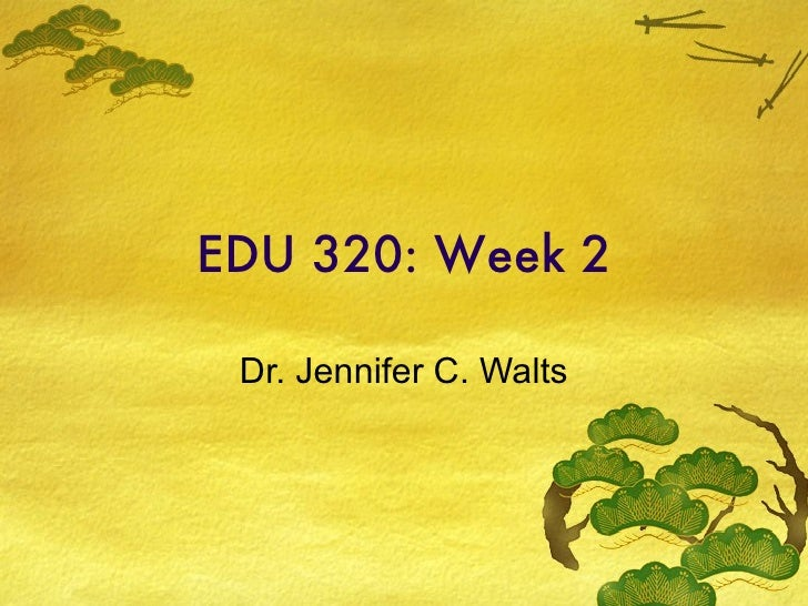 EDU 320: Week 2 Dr. Jennifer C. Walts