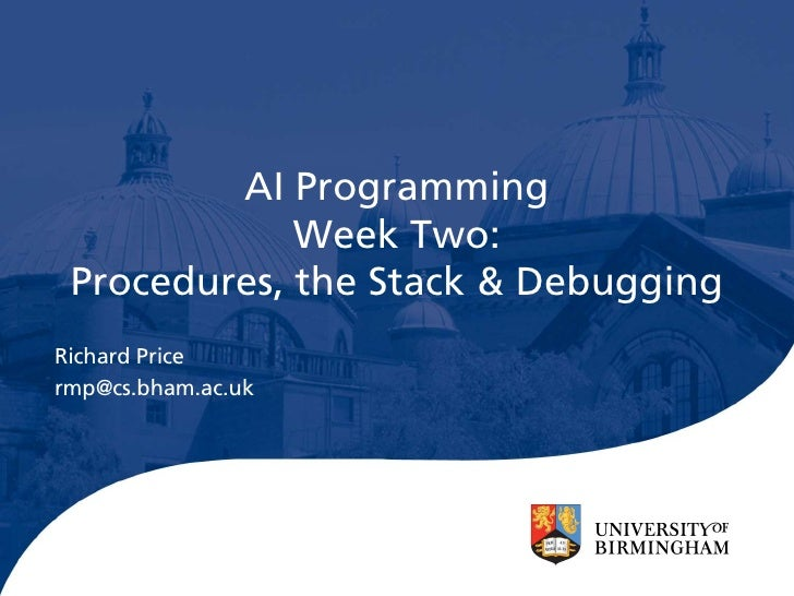 AI Programming              Week Two:  Procedures, the Stack & Debugging Richard Price rmp@cs.bham.ac.uk