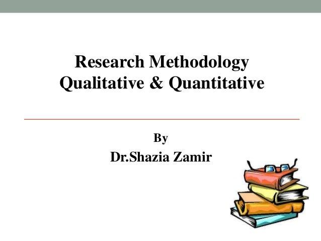Research Methodology  Qualitative & Quantitative  By  Dr.Shazia Zamir
