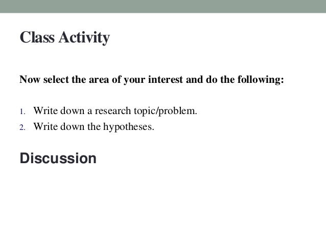 Class Activity  Now select the area of your interest and do the following:  1. Write down a research topic/problem.  2. Wr...