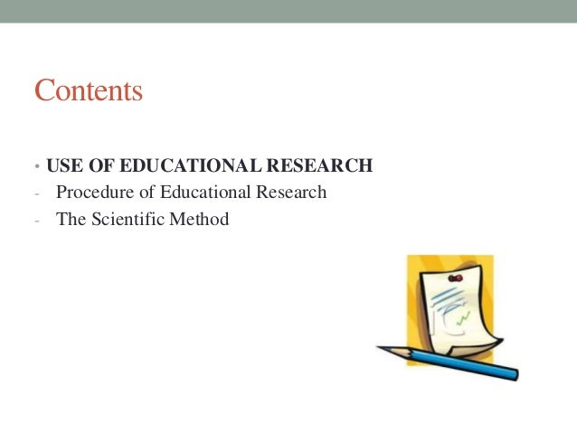 Contents  • USE OF EDUCATIONAL RESEARCH  - Procedure of Educational Research  - The Scientific Method