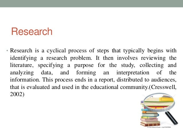 Research  • Research is a cyclical process of steps that typically begins with  identifying a research problem. It then in...