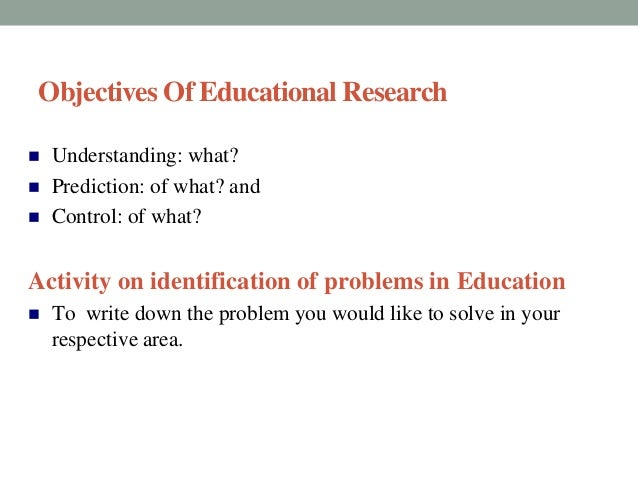 Objectives Of Educational Research   Understanding: what?   Prediction: of what? and   Control: of what?  Activity on i...