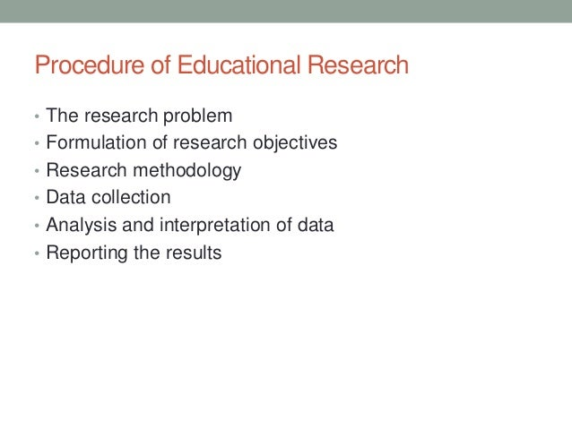Procedure of Educational Research  • The research problem  • Formulation of research objectives  • Research methodology  •...