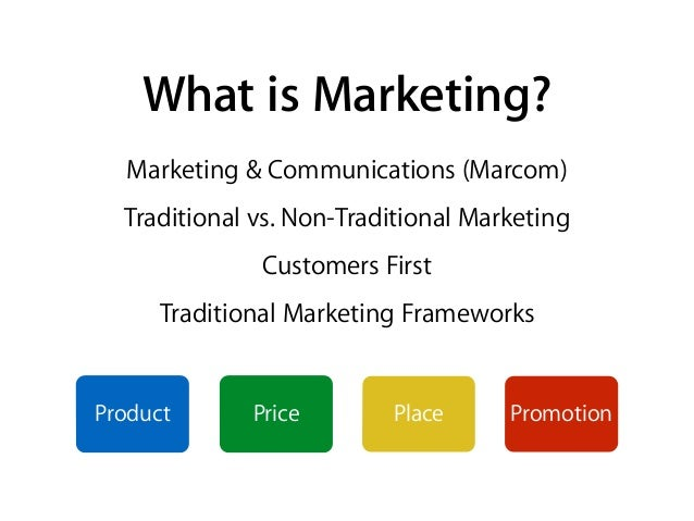 What is Marketing? Marketing & Communications (Marcom) Traditional vs. Non-Traditional Marketing Customers First Tradition...