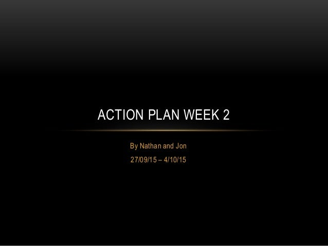 By Nathan and Jon 27/09/15 – 4/10/15 ACTION PLAN WEEK 2