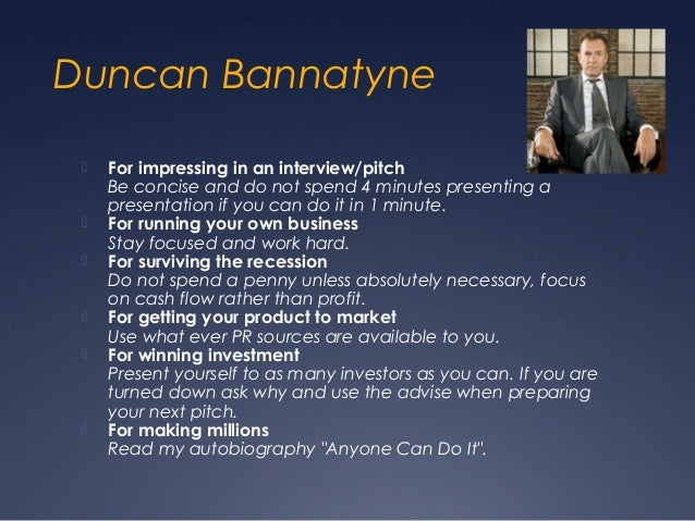 Duncan Bannatyne    For impressing in an interview/pitch     Be concise and do not spend 4 minutes presenting a     prese...