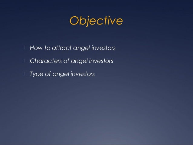 Objective How to attract angel investors Characters of angel investors Type of angel investors