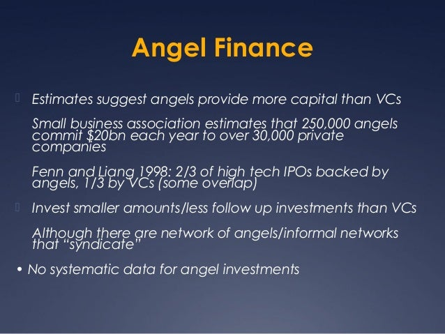 Angel Finance Estimates suggest angels provide more capital than VCs  Small business association estimates that 250,000 a...
