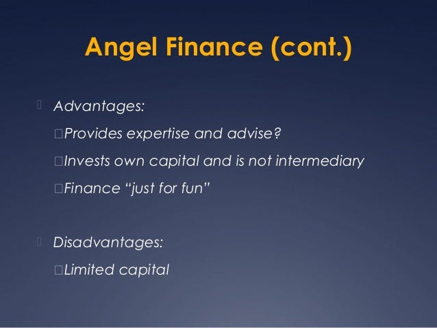 Angel Finance (cont.) Advantages:  Provides expertise and advise?  Invests own capital and is not intermediary  Financ...