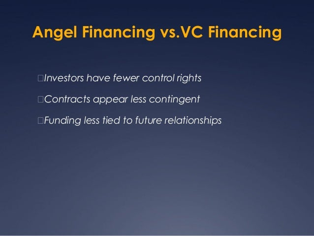 Angel Financing vs.VC FinancingInvestors have fewer control rightsContracts appear less contingentFunding less tied to ...