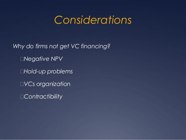 ConsiderationsWhy do firms not get VC financing?  Negative NPV  Hold-up problems  VCs organization  Contractibility