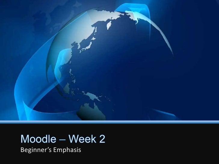 Moodle – Week 2<br />Beginner's Emphasis<br />