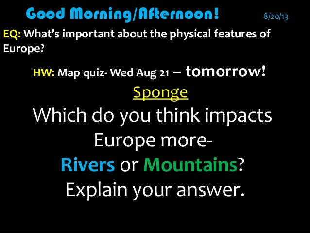 Good Morning/Afternoon!Good Morning/Afternoon! 8/20/138/20/13 EQ:EQ: What's important about the physical features ofWhat's...