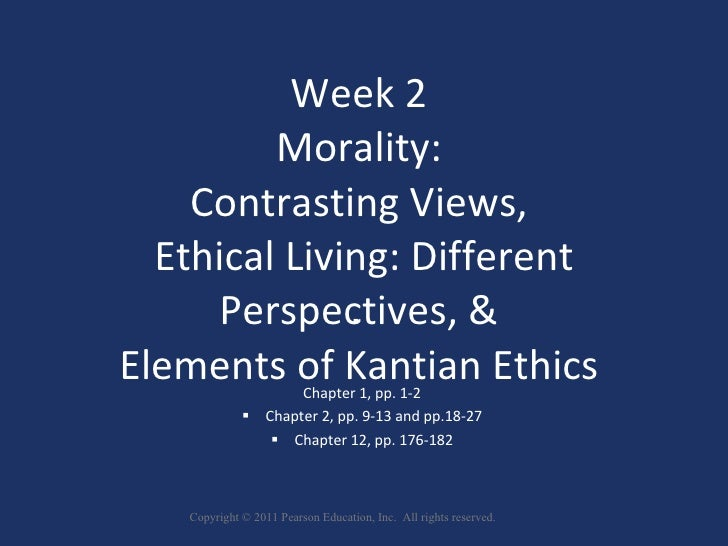Week 2  Morality:  Contrasting Views,  Ethical Living: Different Perspectives, &  Elements of Kantian Ethics   Chapter 1...