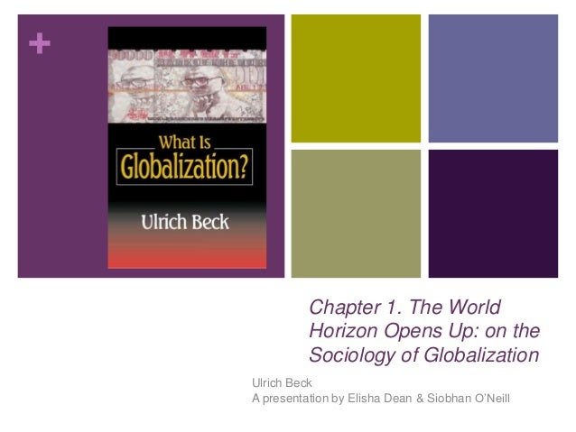+ Chapter 1. The World Horizon Opens Up: on the Sociology of Globalization Ulrich Beck A presentation by Elisha Dean & Sio...