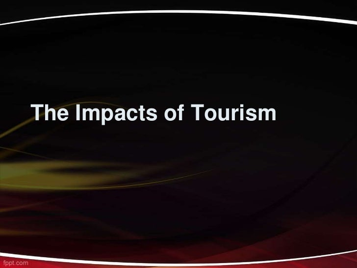 the impacts of tourism on the As tourists, we are lucky to see and share experiences with people whose cultures, beliefs and world views differ from our own new cultural experiences, including.