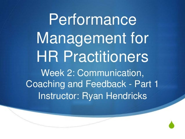 Performance  Management for  HR Practitioners   Week 2: Communication,Coaching and Feedback - Part 1  Instructor: Ryan Hen...