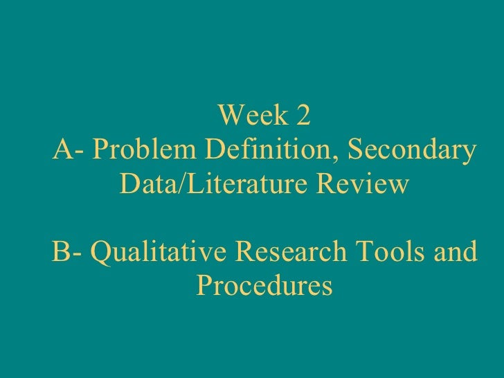 Week 2 A- Problem Definition, Secondary Data/Literature Review B- Qualitative Research Tools and Procedures