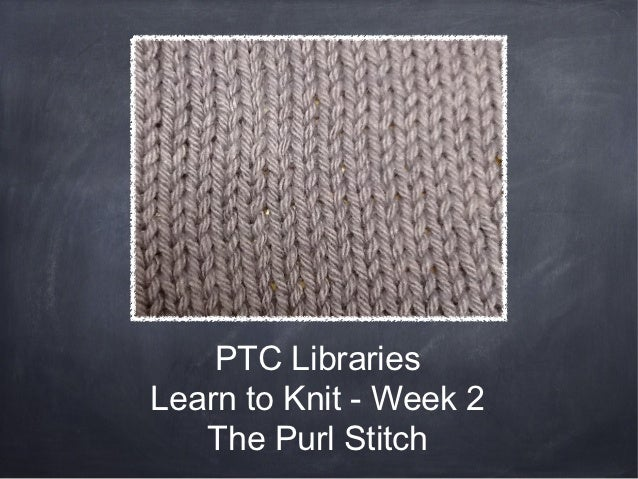 PTC LibrariesLearn to Knit - Week 2   The Purl Stitch