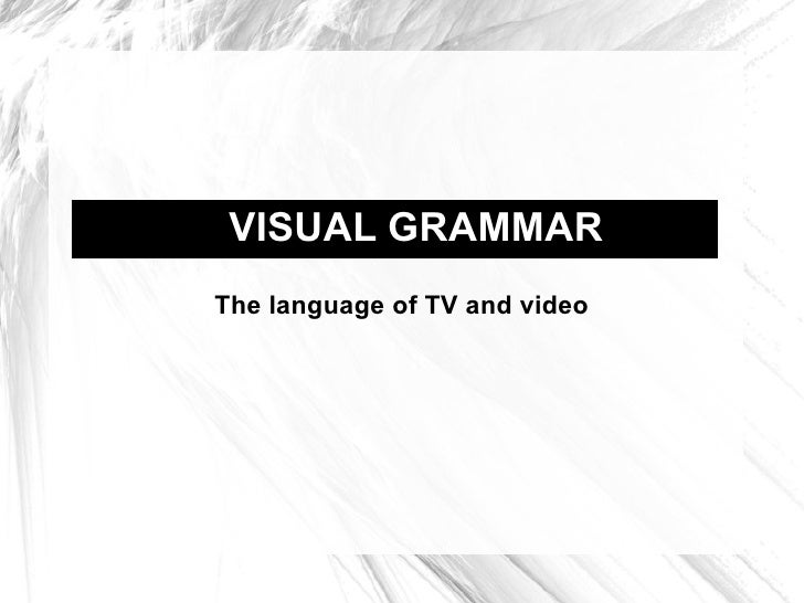 VISUAL GRAMMAR The language of TV and video