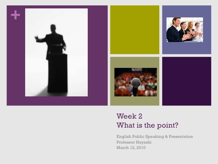 Week 2 What is the point? English Public Speaking & Presentation Professor Hayashi March 12, 2010